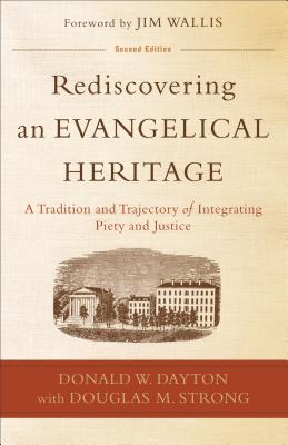 Rediscovering an Evangelical Heritage: A Tradition and Trajectory of Integrating Piety and Justice - Dayton, Donald W