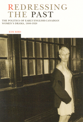 Redressing the Past: The Politics of Early English-Canadian Women's Drama, 1880-1920 - Bird, Kym