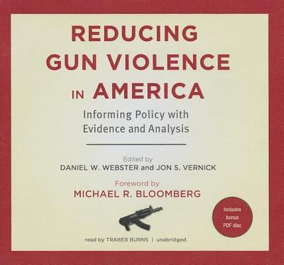 Reducing Gun Violence in America: Informing Policy with Evidence and Analysis - Webster Scd Mph, Daniel W, and Vernick Jd Mph, Jon S, and Bloomberg, Michael R (Foreword by)