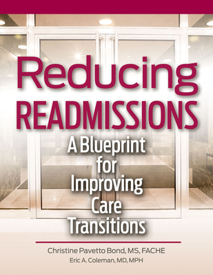 Reducing Readmissions: A Blueprint for Improving Care Transitions - Bond, Christina Pavetto Bond, and Coleman, Eric A