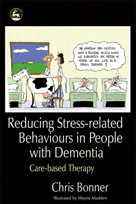 Reducing Stress-Related Behaviours in People with Dementia: Care-Based Therapy - Bonner, Chris