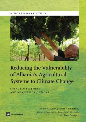 Reducing the Vulnerability of Albania's Agricultural Systems to Climate Change: Impact Assessment and Adaptation Options - Sutton, William R, and Srivastava, Jitendra P, and Neuman, James E