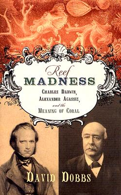 Reef Madness: Charles Darwin, Alexander Agassiz, and the Meaning of Coral - Dobbs, David