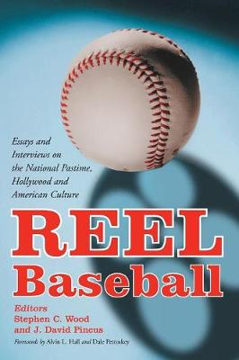 Reel Baseball: Essays and Interviews on the National Pastime, Hollywood and American Culture - Elliott, Cecil D, and Pincus, J David, Ph.D. (Editor), and Wood, Stephen C (Editor)
