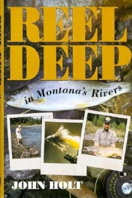 Reel Deep in Montana's Rivers - Holt, John, and John, Holt