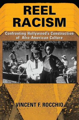 Reel Racism: Confronting Hollywood's Construction of Afro-American Culture - Rocchio, Vincent F