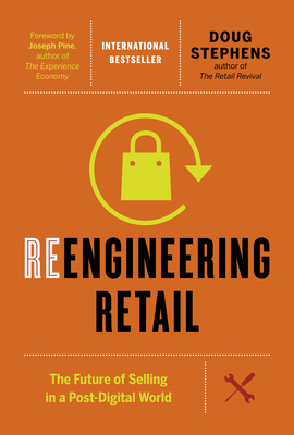 Reengineering Retail: The Future of Selling in a Post-Digital World - Stephens, Doug, and Pine, Joseph (Foreword by)