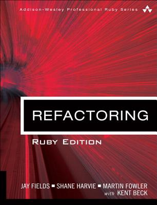 Refactoring: Ruby Edition: Ruby Edition - Fields, Jay, and Harvie, Shane, and Fowler, Martin