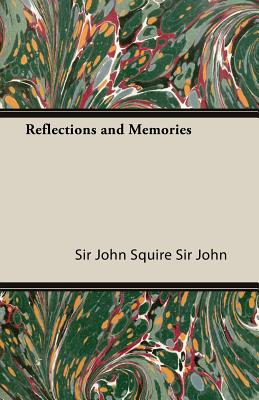 Reflections and Memories - Squire, John, Sir, and Squire Sir John