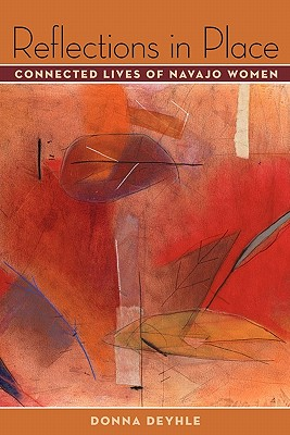 Reflections in Place: Connected Lives of Navajo Women - Deyhle, Donna