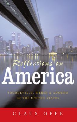 Reflections on America: Tocoqueville, Weber and Adorno in the United States - Offe, Claus