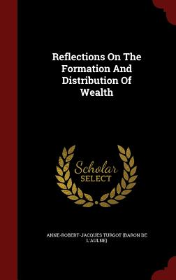 Reflections on the Formation and Distribution of Wealth - Anne-Robert-Jacques Turgot (Baron De L'a (Creator)