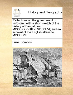 Reflections on the Government of Indostan. with a Short Sketch of the History of Bengal, from MDCCXXXVIIII to MDCCLVI; And an Accovnt of the English Affairs to MDCCLVIII - Scrafton, Luke