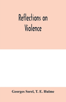 Reflections on violence - Sorel, Georges, and E Hulme, T