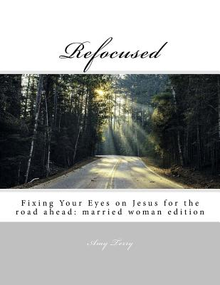 Refocused: Fixing Your Eyes on Jesus for the Road Ahead: Married Woman Edition - Terry, Amy, and Bryant, Brittany
