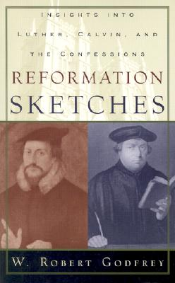Reformation Sketches: Insights Into Luther, Calvin, and the Confessions - Godfrey, W Robert