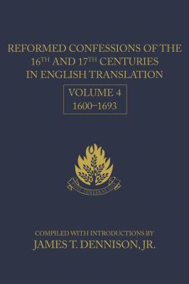 Reformed Confessions of the 16th and 17th Centuries in English Translation, Volume 4, 1600-1693 - Dennison, James T, Jr. (Editor)