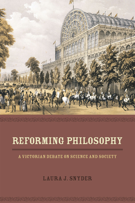 Reforming Philosophy: A Victorian Debate on Science and Society - Snyder, Laura J.