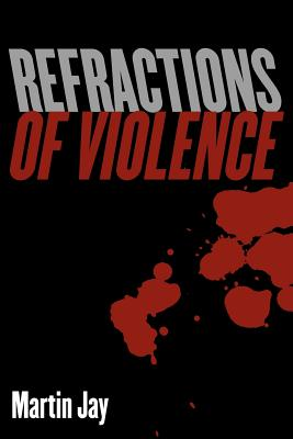 Refractions of Violence - Jay, Martin, and Martin, Jay, Professor