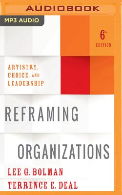 Reframing Organizations, 6th Edition: Artistry, Choice, and Leadership - Bolman, Lee G, and Deal, Terrence E, Dr., and Leddy, Barrett (Read by)