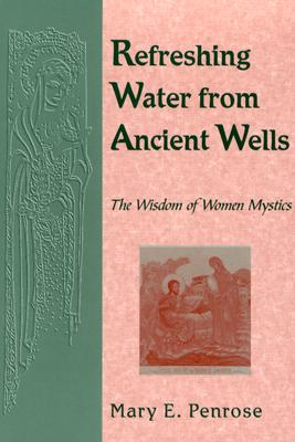 Refreshing Water from Ancient Wells: The Wisdom of Women Mystics - Penrose, Mary E, O.S.B. (Compiled by)