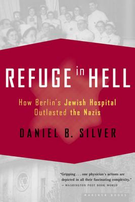 Refuge in Hell: How Berlin's Jewish Hospital Outlasted the Nazis - Silver, Daniel B