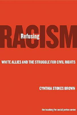 Refusing Racism: White Allies and the Struggle for Civil Rights - Brown, Cynthia Stokes