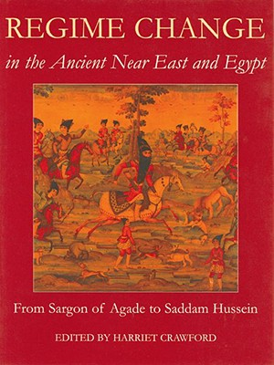 Regime Change in the Ancient Near East and Egypt: From Sargon of Agade to Saddam Hussein - Crawford, Harriet, Professor (Editor)