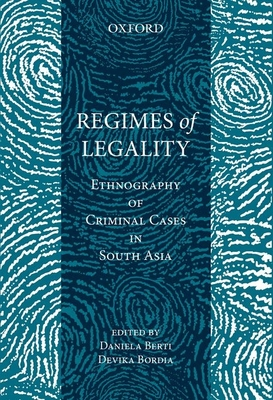 Regimes of Legality: Ethnography of Criminal Cases in South Asia - Berti, Daniela (Editor), and Bordia, Devika (Editor)