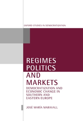 Regimes, Politics, and Markets: Democratization and Economic Change in Southern and Eastern Europe - Maravall, Jose Maria