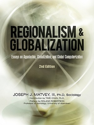 Regionalism and Globalization: Essays on Appalachia, Globalization, and Global Computerization (2Nd Edition) - Matvey III Ph D Sociology, Joseph J, and Chan Ph D, Tsze, and Robertson, Roland