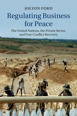 Regulating Business for Peace: The United Nations, the Private Sector, and Post-Conflict Recovery - Ford, Jolyon
