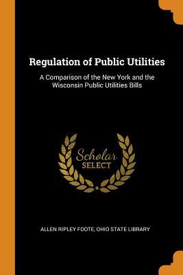 Regulation of Public Utilities: A Comparison of the New York and the Wisconsin Public Utilities Bills - Foote, Allen Ripley, and Ohio State Library (Creator)