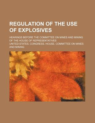 Regulation of the Use of Explosives; Hearings Before the Committee on Mines and Mining of the House of Representatives - Mining, United States Congress