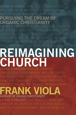 Reimagining Church: Pursuing the Dream of Organic Christianity - Viola, Frank