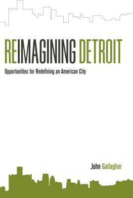 Reimagining Detroit: Opportunities for Redefining an American City - Gallagher, John