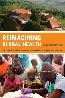 Reimagining Global Health: An Introduction - Farmer, Paul (Editor), and Kleinman, Arthur, Professor (Editor), and Kim, Jim (Editor)