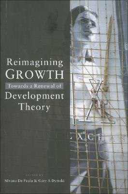 Reimagining Growth: Towards a Renewal of Development Theory - de, Paula Silvana, and de Paula, Silvana (Editor), and Dymski, Gary A (Editor)