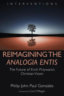 Reimagining the Analogia Entis: The Future of Erich Przywara's Christian Vision - Gonzales, Philip John Paul, and O'Regan, Cyril (Foreword by)