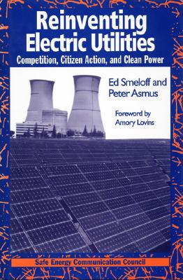 Reinventing Electric Utilities - Smeloff, Edward, and Asmus, Peter, and Lovins, Amory B (Adapted by)