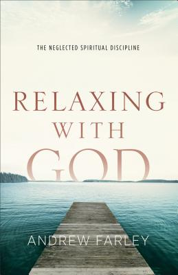 Relaxing with God: The Neglected Spiritual Discipline - Farley, Andrew