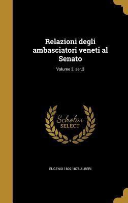 Relazioni Degli Ambasciatori Veneti Al Senato; Volume 3, Ser.3 - Alberi, Eugenio 1809-1878