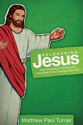 Relearning Jesus: How Reading the Beatitudes One More Time Changed My Faith - Turner, Matthew Paul