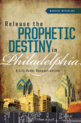 Release the Prophetic Destiny in Philadelphia: A City Under Reconstruction - McFarlane, Maurine