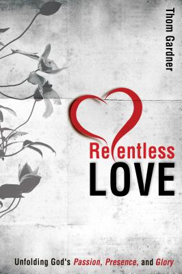 Relentless Love: Unfolding God's Passion, Presence, and Glory - Gardner, Thom