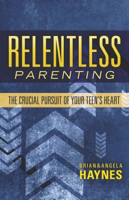 Relentless Parenting: The Crucial Pursuit of Your Teen's Heart - Haynes, Brian