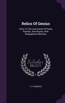 Relics of Genius: Visits to the Last Homes of Poets, Painters, and Players, with Biographical Sketches - Grinsted, T P