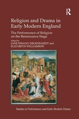 Religion and Drama in Early Modern England: The Performance of Religion on the Renaissance Stage - Williamson, Elizabeth, and Degenhardt, Jane Hwang, Dr. (Editor)