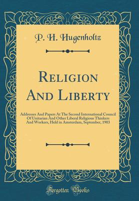 Religion and Liberty: Addresses and Papers at the Second International Council of Unitarian and Other Liberal Religious Thinkers and Workers (1904) - Hugenholtz, Petrus Hermannus, Jr. (Editor)