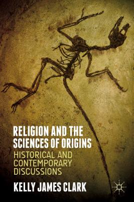 Religion and the Sciences of Origins: Historical and Contemporary Discussions - Clark, Kelly James
